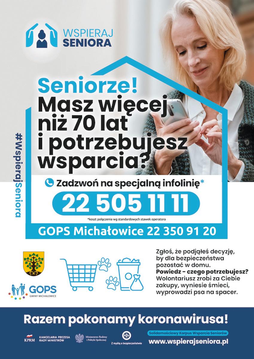 Drodzy Seniorzy drogie Seniorki pamiętajcie, że wokół Was mieszka wielu życzliwych gotowych do wsparcia osób orazfunkcjonują instytucje iorganizacje gotowe przyjść zpomocą. Seniorze ! Masz więcej niż 70 lat ipotrzebujesz wsparcia. Podjąłeś decyzję, by zuwagi na swoje bezpieczeństwo pozostać wdomu. Zgłoś czego potrzebujesz, a wolontariusz zrobi zaCiebie zakupy, wyniesie śmieci, wyprowadzi psa na spacer. Zadzwoń na specjalna infolinię 22 505-11-11, lub bezpośrednio do Gminnego Ośrodka Pomocy Społecznej gminy Michałowice 22 350 91 20.